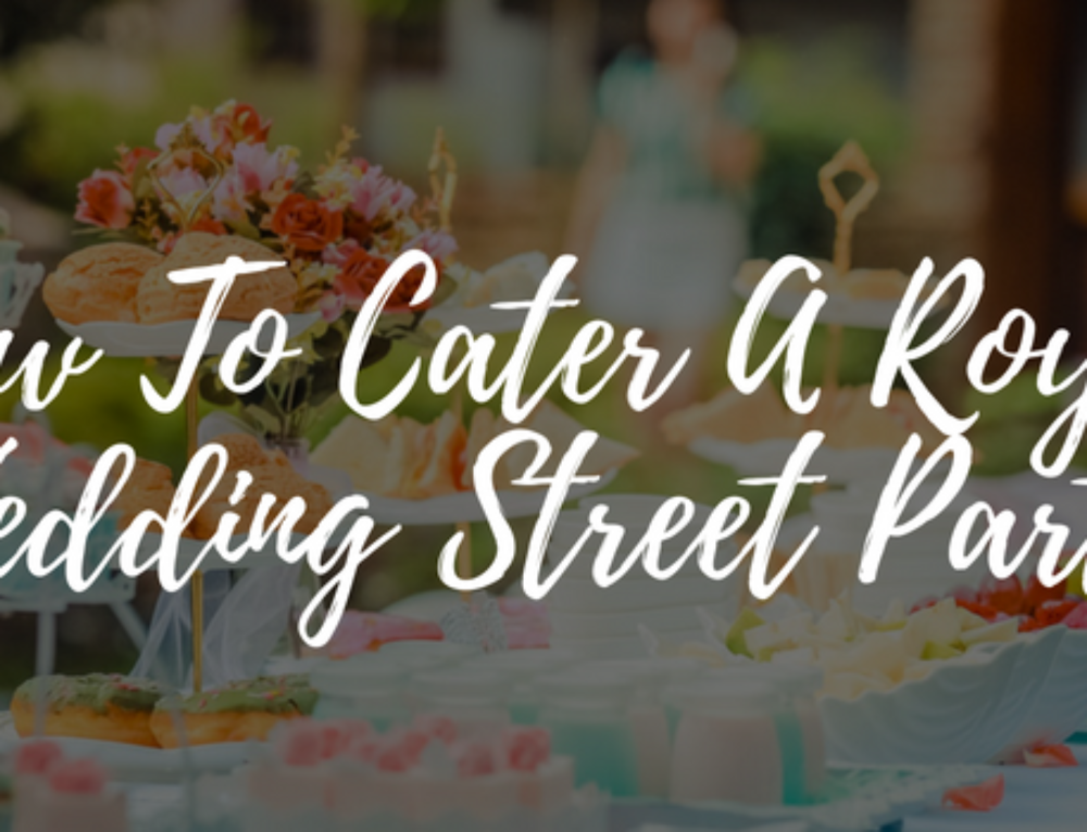 How To Cater A Royal Wedding Street Party