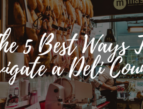The 5 Best Ways To Navigate A Deli Counter