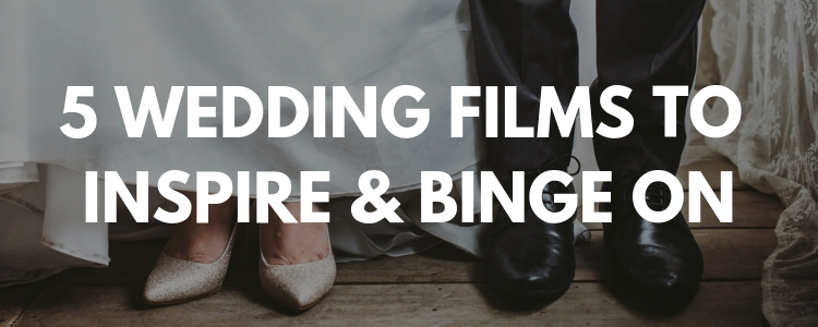 5 WEDDING FILMS TO INSPIRE & BINGE ON